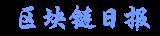 区块链日报-区块链新闻资讯网站-区块链项目报道平台